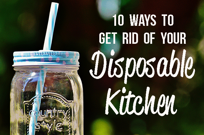 how to get rid of your disposable kitchen Switch to reusable items